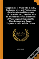 Supplement To Who'S Who In India, Containing Lives And Photographs Of The Recipients Of Honours On 12th December 1911, Together With An Illustrated Account Of The Visit Of Their Imperial Majesties The