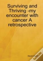 Surviving And Thriving -My Encounter With Cancer A Retrospective