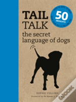 Tail Talk The Secret Language Of Dogs: Over 50 Ways To Read What Your Pet Is Telling You