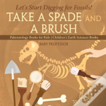 Take A Spade And A Brush - Let'S Start Digging For Fossils! Paleontology Books For Kids - Children'S Earth Sciences Books