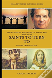 Taking Care Of Your Family'S Health And Well-Being, Saints To Turn To And The Catholic Faith