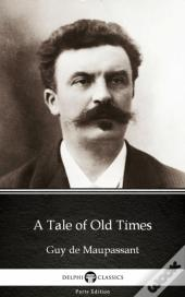 Tale Of Old Times By Guy De Maupassant - Delphi Classics (Illustrated)