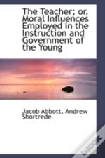 Teacher; Or, Moral Influences Employed In The Instruction And Government Of The Young