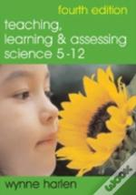 Teaching, Learning And Assessing Science 5-12