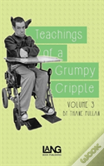 Teachings Of A Grumpy Cripple: Volume Three