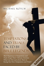 Temptations And Trials Faced By Bible Legends: Their Responses To Temptations And Trials Forged Their Ultimate Destinies What Can We Learn From Them I