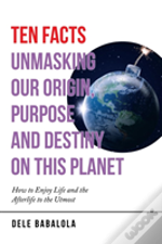 Ten Facts Unmasking Our Origin, Purpose And Destiny On This Planet