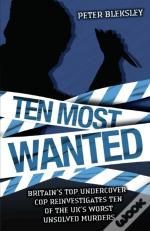 Ten Most Wanted - Britain'S Top Undercover Cop Reinvestigates Ten Of The Uk'S Worst Unsolved Murders