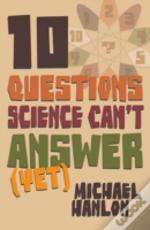 Ten Questions Science Can'T Answer Yet