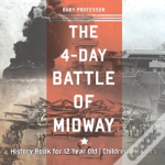The 4-Day Battle Of Midway - History Book For 12 Year Old - Children'S History