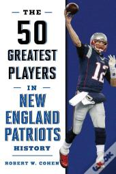 The 50 Greatest Players In New England Patriots History