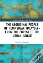 The Aboriginal People Of Peninsular Malaysia - From The Forest To The Urban Jungle