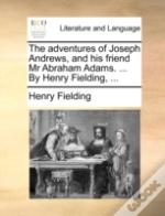 The Adventures Of Joseph Andrews, And His Friend Mr Abraham Adams. ... By Henry Fielding, ...