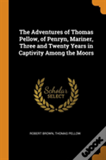 The Adventures Of Thomas Pellow, Of Penryn, Mariner, Three And Twenty Years In Captivity Among The Moors