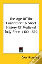 The Age Of The Condottieri: A Short History Of Medieval Italy From 1409-1530