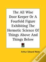 The All Wise Door Keeper Or A Fourfold Figure Exhibiting The Hermetic Science Of Things Above And Things Below