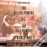 The Allied Powers Vs. The Axis Powers In World War Ii - History Book About Wars - Children'S History