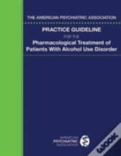The American Psychiatric Association Practice Guideline For The Pharmacological Treatment Of Patients With Alcohol Use Disorder