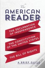The American Reader: A Brief Guide To The Declaration Of Independence, The Constitution Of The United States, And The Bill Of Rights