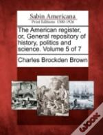 The American Register, Or, General Repository Of History, Politics And Science. Volume 5 Of 7