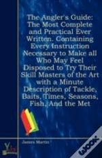 The Angler'S Guide: The Most Complete And Practical Ever Written. Containing Every Instruction Necessary To Make All Who May Feel Disposed To Try Thei