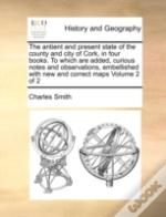 The Antient And Present State Of The County And City Of Cork, In Four Books. To Which Are Added, Curious Notes And Observations, Embellished With New