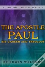The Apostle Paul: A Brief Sketch Of His Career And Theology