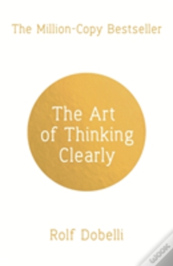Wook.pt - The Art Of Thinking Clearly: Better Thinking, Better Decisions