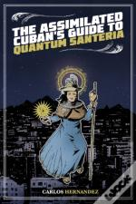 The Assimilated Cuban'S Guide To Quantum Santeria