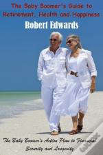 The Baby Boomer'S Guide To Retirement, Health & Happiness