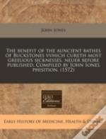 The Benefit Of The Auncient Bathes Of Buckstones Vvhich Cureth Most Greeuous Sicknesses, Neuer Before Published. Compiled By Iohn Iones Phisition.  (1
