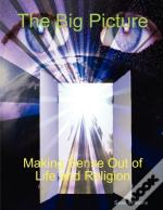 The Big Picture Making Sense Out Of Life And Religion