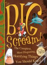 The Big Scream! The Creepiest, Most Disgusting, Horrifying Things You Should Know