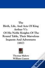 The Birth, Life, And Acts Of King Arthur
