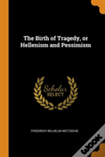 The Birth Of Tragedy, Or Hellenism And Pessimism