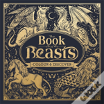 The Book Of Beasts: A Compendium Of Monsters, Critters And Mythical Creatures To Colour