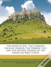 The Book Of Job : The Common English Version, The Hebrew Text, And The Revised Version Of The American Bible Union