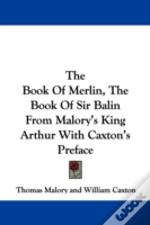 The Book Of Merlin, The Book Of Sir Balin From Malory'S King Arthur With Caxton'S Preface