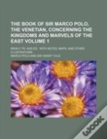 The Book Of Sir Marco Polo, The Venetian, Concerning The Kingdoms And Marvels Of The East Volume 1 ; Newly Tr. And Ed., With Notes, Maps, And Other Il