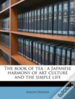 The Book Of Tea : A Japanese Harmony Of