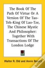 The Book Of The Path Of Virtue Or A Version Of The Tao-Teh-King Of Lao-Tze, The Chinese Mystic And Philosopher: Together With Transactions Of The Lond