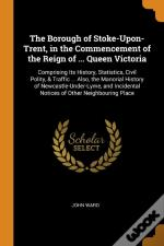 The Borough Of Stoke-Upon-Trent, In The Commencement Of The Reign Of ... Queen Victoria