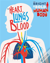 The Bright And Bold Human Body: The Heart, Lungs, And Blood