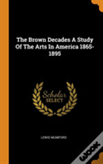 The Brown Decades A Study Of The Arts In America 1865-1895