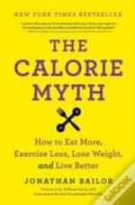 The Calorie Myth : How To Eat More, Exercise Less, Lose Weight, And Live Better