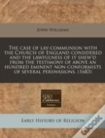 The Case Of Lay-Communion With The Church Of England Considered And The Lawfulness Of It Shew'D From The Testimony Of Above An Hundred Eminent Non-Con