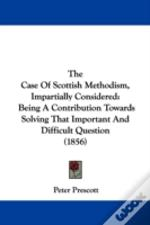 The Case Of Scottish Methodism, Impartially Considered: Being A Contribution Towards Solving That Important And Difficult Question (1856)