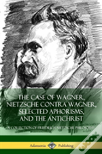 The Case Of Wagner, Nietzsche Contra Wagner, Selected Aphorisms, And The Antichrist