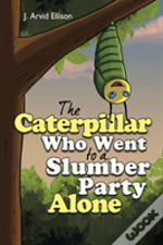 The Caterpillar Who Went To A Slumber Party Alone