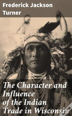 Wook.pt - The Character And Influence Of The Indian Trade In Wisconsin